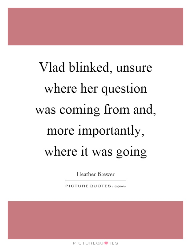 Vlad blinked, unsure where her question was coming from and, more importantly, where it was going Picture Quote #1