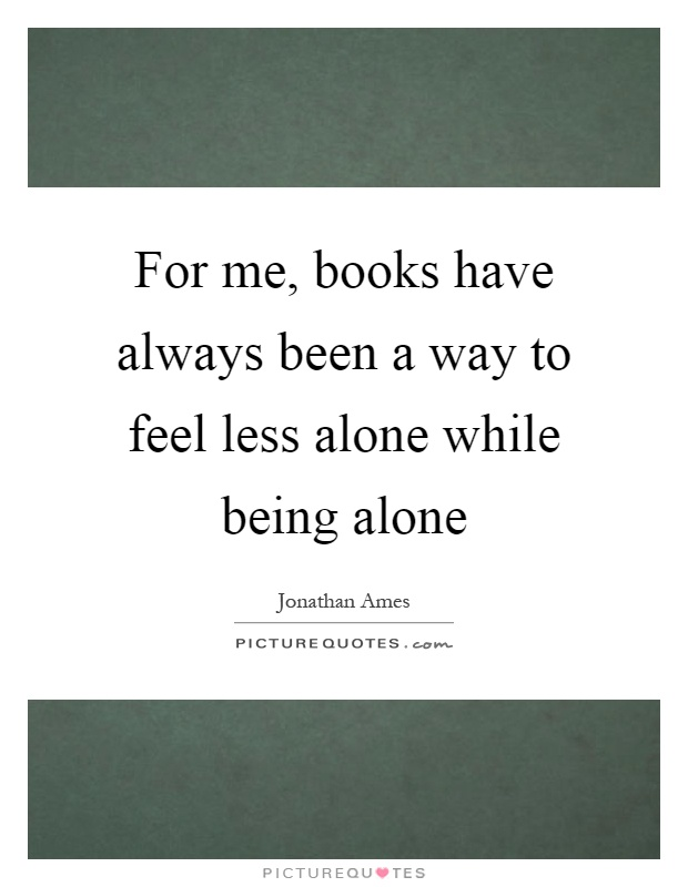 For me, books have always been a way to feel less alone while being alone Picture Quote #1