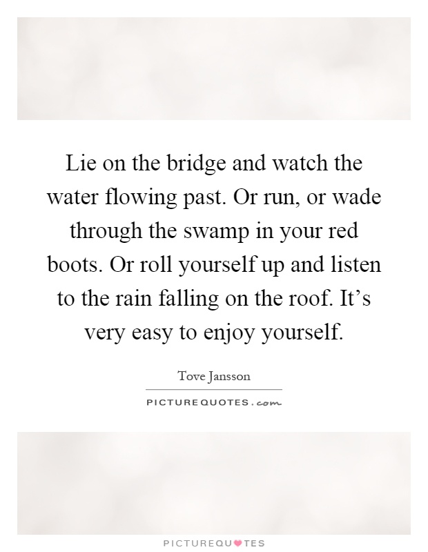 Lie on the bridge and watch the water flowing past. Or run, or wade through the swamp in your red boots. Or roll yourself up and listen to the rain falling on the roof. It's very easy to enjoy yourself Picture Quote #1