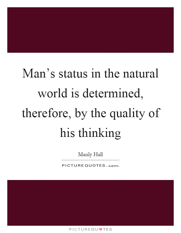 Man's status in the natural world is determined, therefore, by the quality of his thinking Picture Quote #1