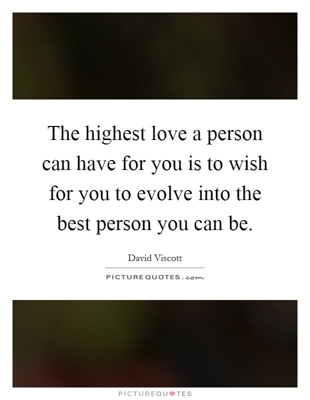The highest love a person can have for you is to wish for you to evolve into the best person you can be Picture Quote #1