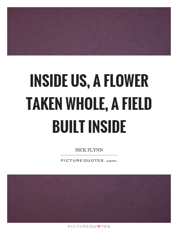 Inside us, a flower taken whole, a field built inside Picture Quote #1