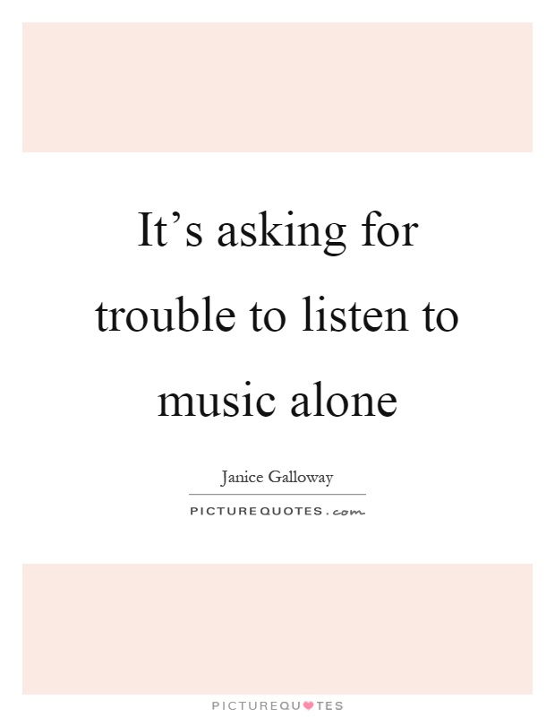It's asking for trouble to listen to music alone Picture Quote #1