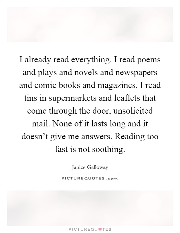 I already read everything. I read poems and plays and novels and newspapers and comic books and magazines. I read tins in supermarkets and leaflets that come through the door, unsolicited mail. None of it lasts long and it doesn't give me answers. Reading too fast is not soothing Picture Quote #1