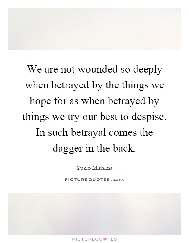 We are not wounded so deeply when betrayed by the things we hope for as when betrayed by things we try our best to despise. In such betrayal comes the dagger in the back Picture Quote #1