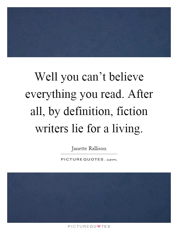 Well you can't believe everything you read. After all, by definition, fiction writers lie for a living Picture Quote #1