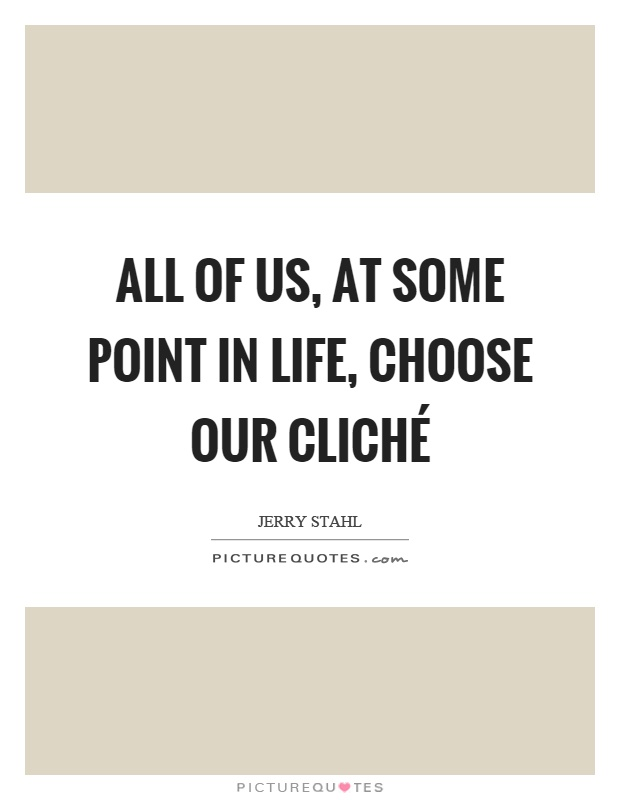 All of us, at some point in life, choose our cliché Picture Quote #1