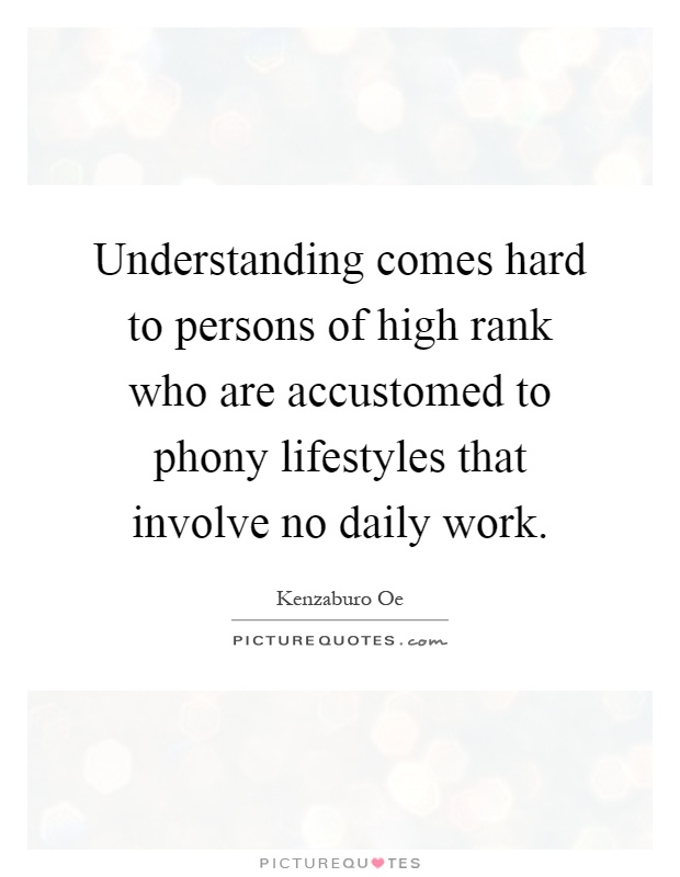 Understanding comes hard to persons of high rank who are accustomed to phony lifestyles that involve no daily work Picture Quote #1