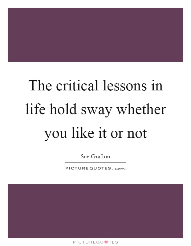 The critical lessons in life hold sway whether you like it or not Picture Quote #1