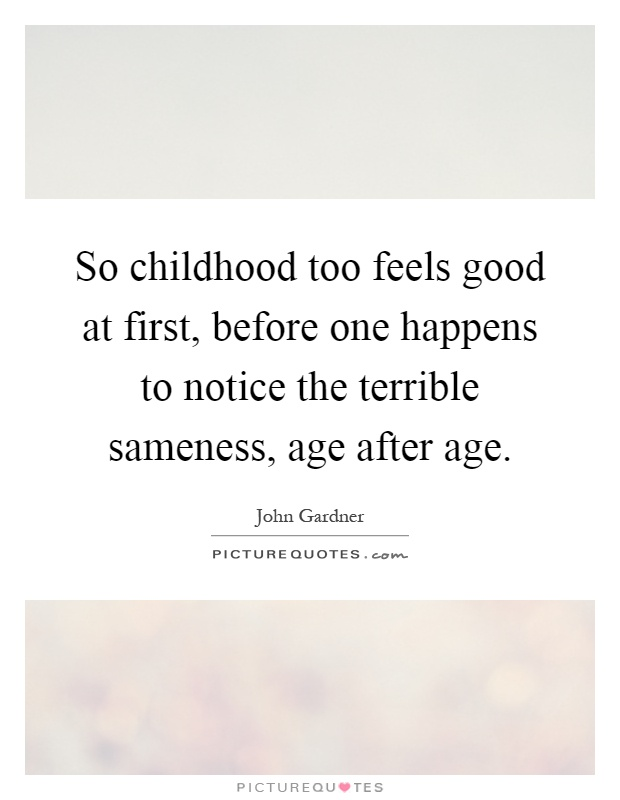 So childhood too feels good at first, before one happens to notice the terrible sameness, age after age Picture Quote #1