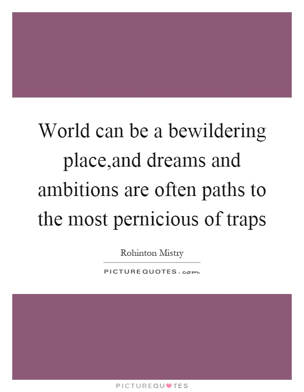 World can be a bewildering place,and dreams and ambitions are often paths to the most pernicious of traps Picture Quote #1