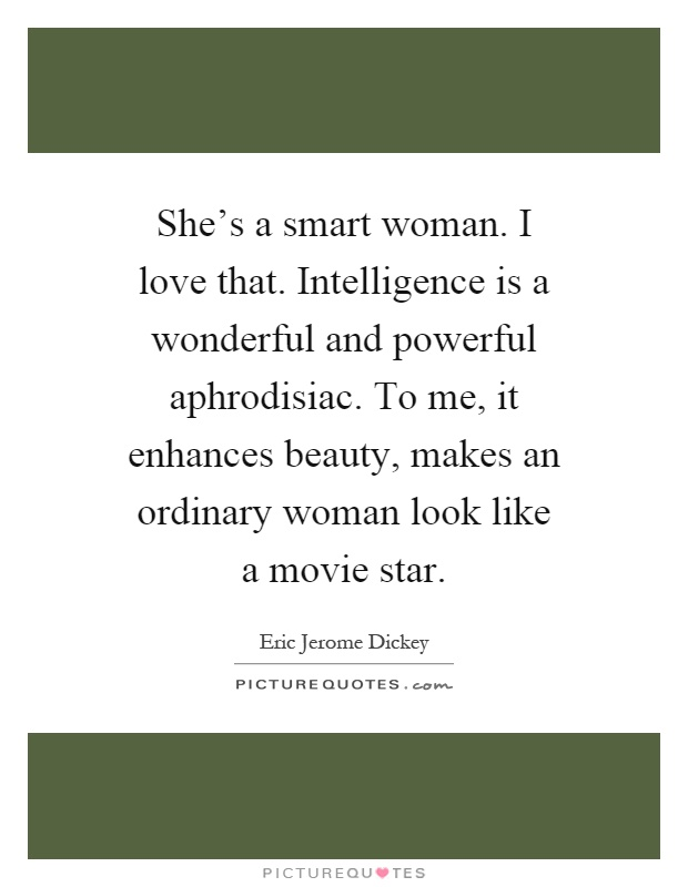 She's a smart woman. I love that. Intelligence is a wonderful and powerful aphrodisiac. To me, it enhances beauty, makes an ordinary woman look like a movie star Picture Quote #1