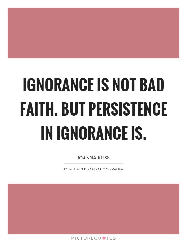 Ignorance is not bad faith. But persistence in ignorance is Picture Quote #1