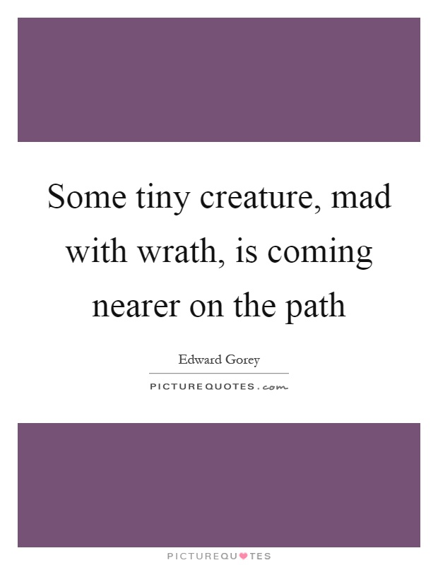Some tiny creature, mad with wrath, is coming nearer on the path Picture Quote #1