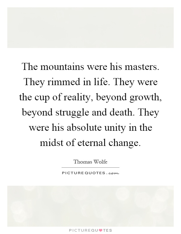 The mountains were his masters. They rimmed in life. They were the cup of reality, beyond growth, beyond struggle and death. They were his absolute unity in the midst of eternal change Picture Quote #1