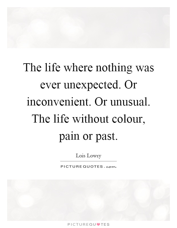 The life where nothing was ever unexpected. Or inconvenient. Or unusual. The life without colour, pain or past Picture Quote #1