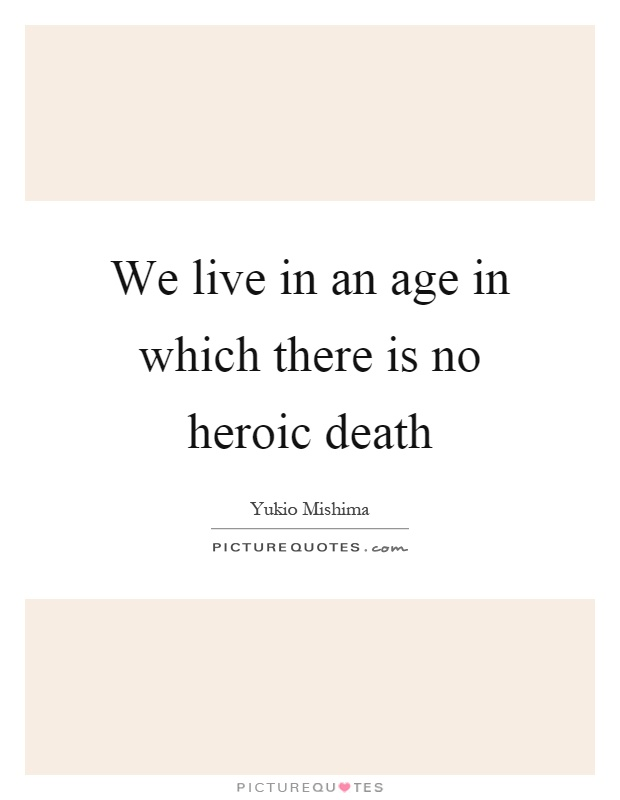 We live in an age in which there is no heroic death Picture Quote #1