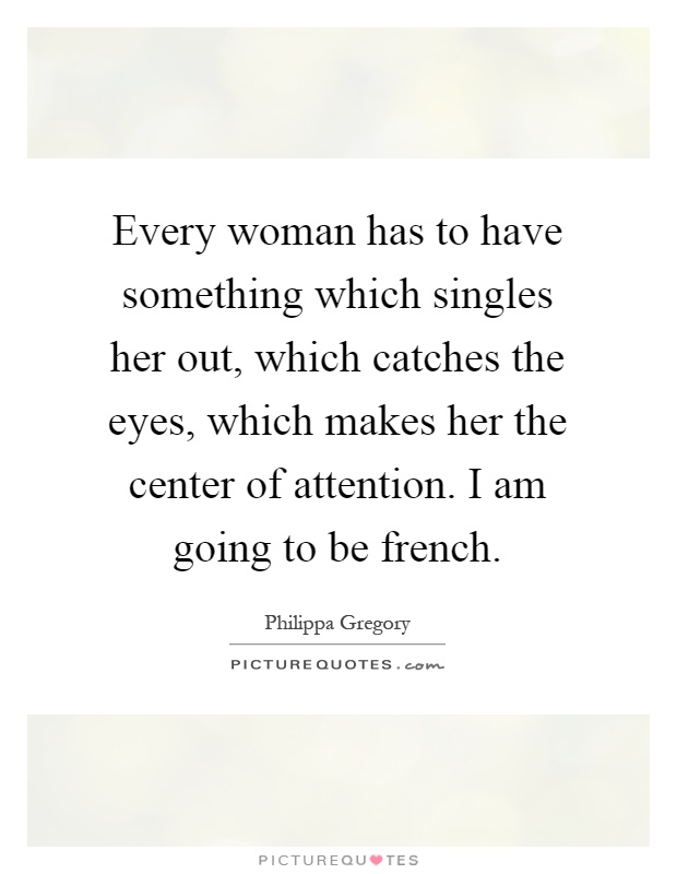 Every woman has to have something which singles her out, which catches the eyes, which makes her the center of attention. I am going to be french Picture Quote #1