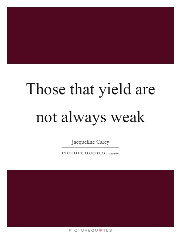 Those that yield are not always weak Picture Quote #1