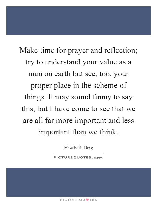 Make time for prayer and reflection; try to understand your value as a man on earth but see, too, your proper place in the scheme of things. It may sound funny to say this, but I have come to see that we are all far more important and less important than we think Picture Quote #1