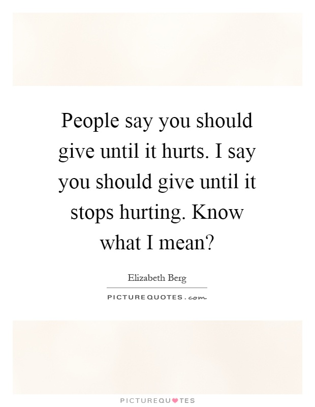People say you should give until it hurts. I say you should give until it stops hurting. Know what I mean? Picture Quote #1
