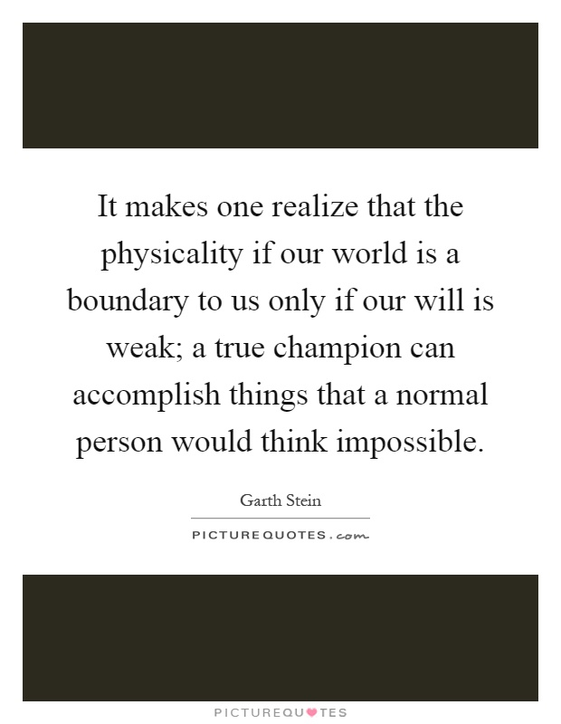 It makes one realize that the physicality if our world is a boundary to us only if our will is weak; a true champion can accomplish things that a normal person would think impossible Picture Quote #1