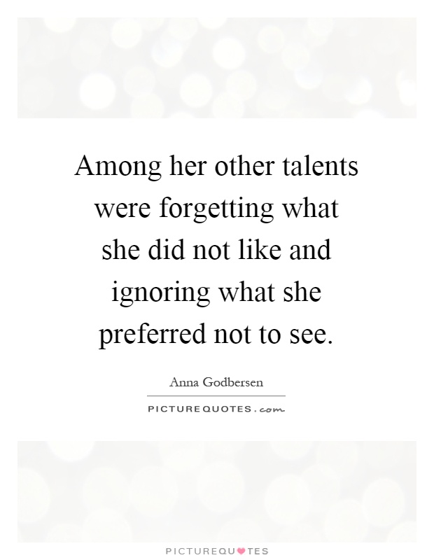 Among her other talents were forgetting what she did not like and ignoring what she preferred not to see Picture Quote #1