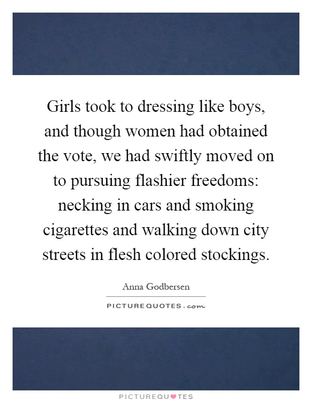 Girls took to dressing like boys, and though women had obtained the vote, we had swiftly moved on to pursuing flashier freedoms: necking in cars and smoking cigarettes and walking down city streets in flesh colored stockings Picture Quote #1