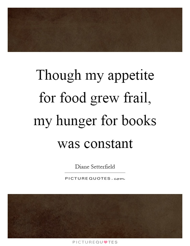 Though my appetite for food grew frail, my hunger for books was constant Picture Quote #1