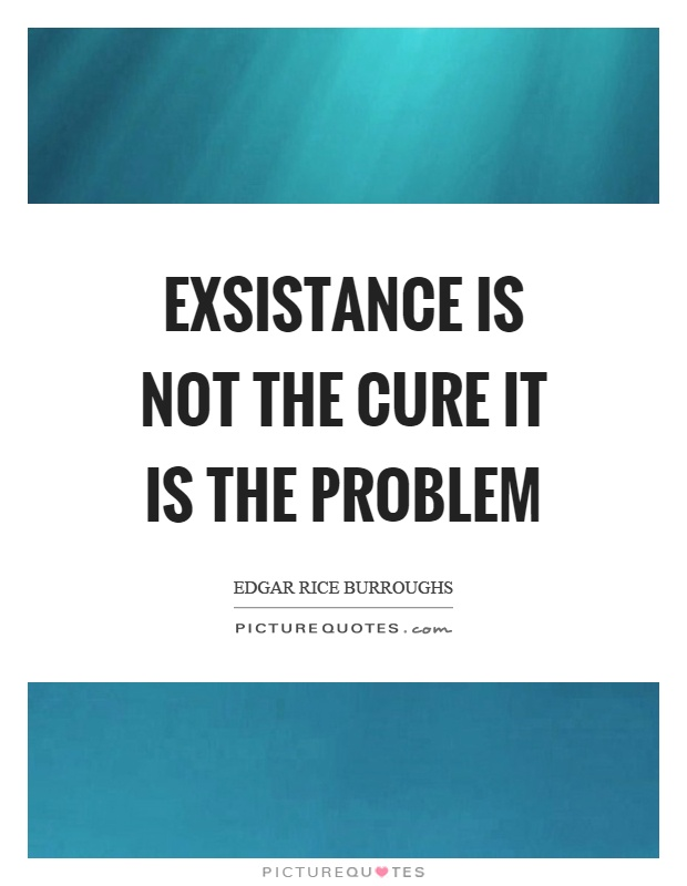 Exsistance is not the cure it is the problem Picture Quote #1