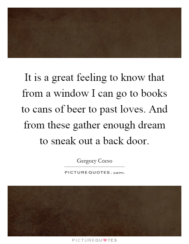 It is a great feeling to know that from a window I can go to books to cans of beer to past loves. And from these gather enough dream to sneak out a back door Picture Quote #1