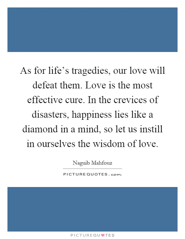 As for life's tragedies, our love will defeat them. Love is the most effective cure. In the crevices of disasters, happiness lies like a diamond in a mind, so let us instill in ourselves the wisdom of love Picture Quote #1