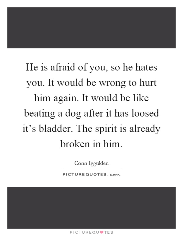 He is afraid of you, so he hates you. It would be wrong to hurt him again. It would be like beating a dog after it has loosed it's bladder. The spirit is already broken in him Picture Quote #1