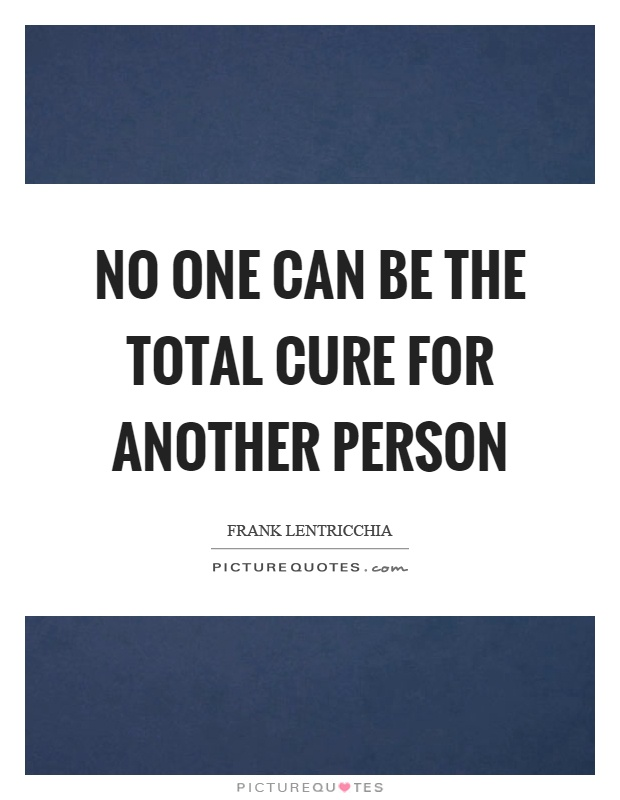 No one can be the total cure for another person Picture Quote #1