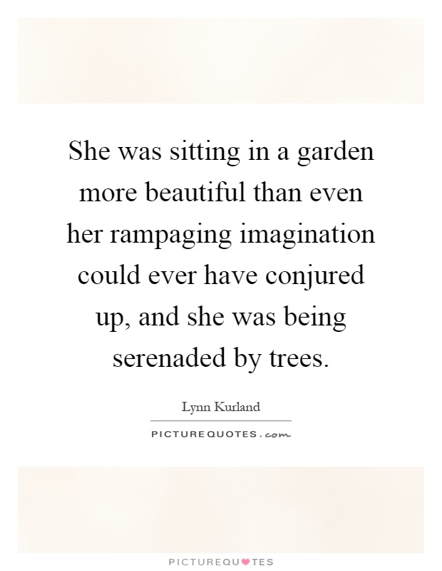 She was sitting in a garden more beautiful than even her rampaging imagination could ever have conjured up, and she was being serenaded by trees Picture Quote #1