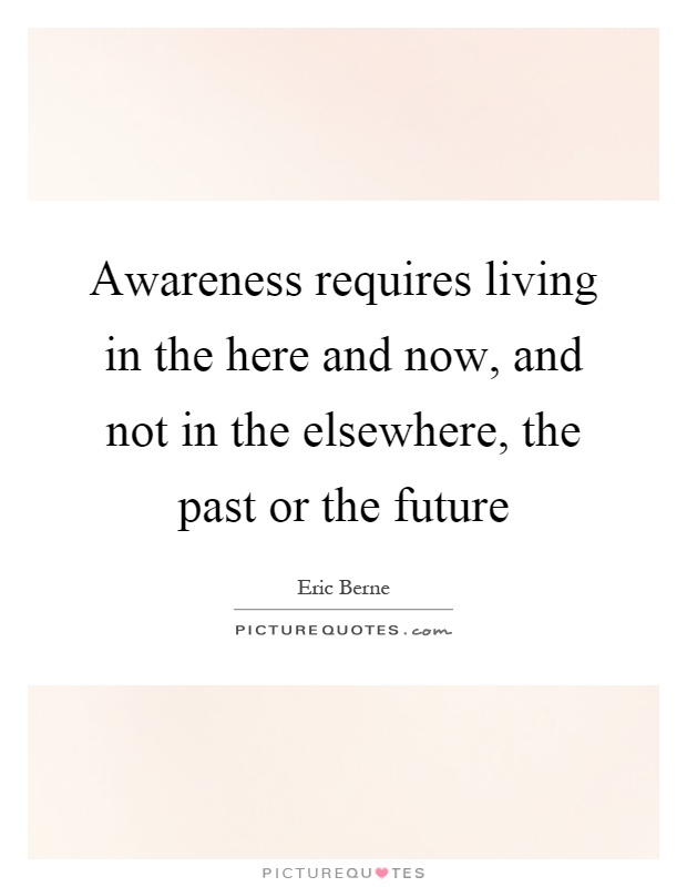 Awareness requires living in the here and now, and not in the elsewhere, the past or the future Picture Quote #1