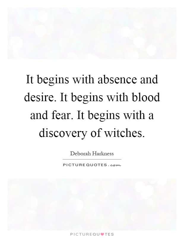 It begins with absence and desire. It begins with blood and fear. It begins with a discovery of witches Picture Quote #1