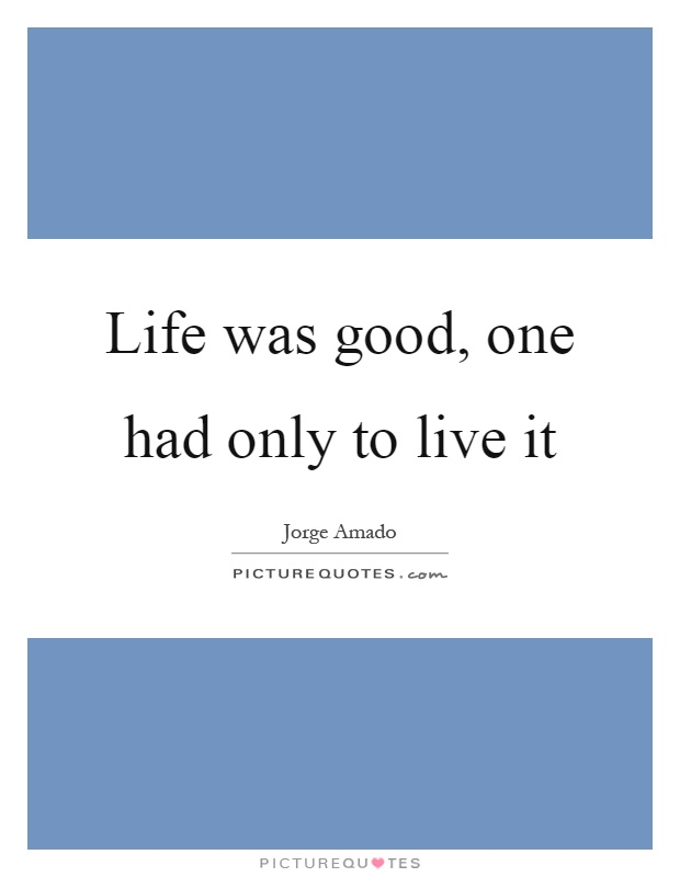 Life was good, one had only to live it Picture Quote #1
