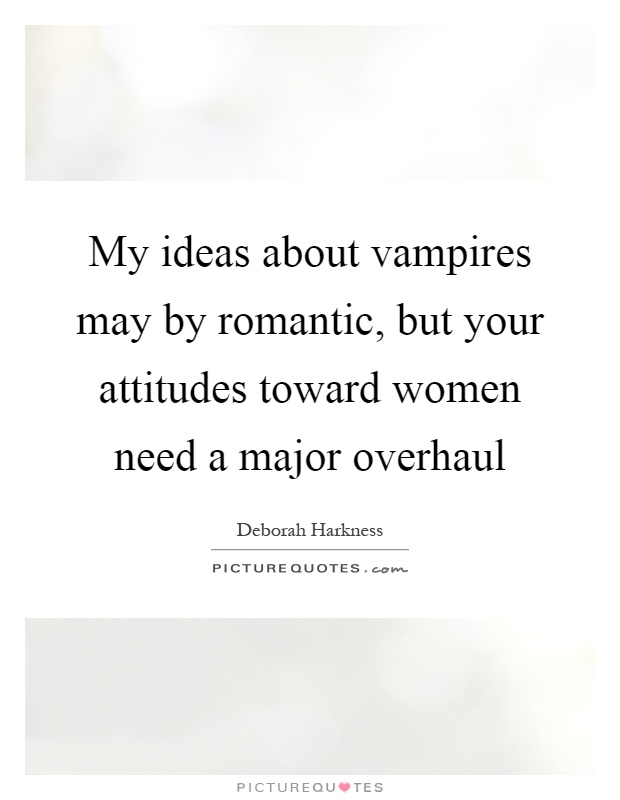 My ideas about vampires may by romantic, but your attitudes toward women need a major overhaul Picture Quote #1