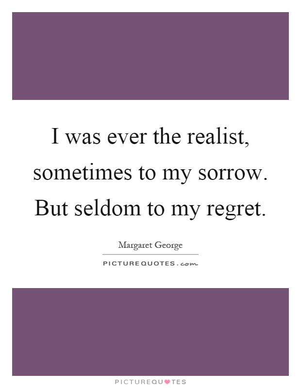 I was ever the realist, sometimes to my sorrow. But seldom to my regret Picture Quote #1