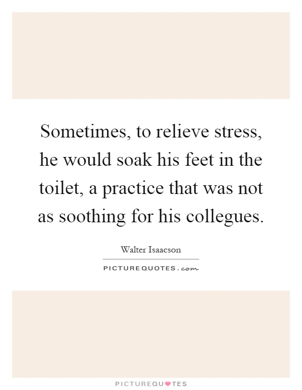 Sometimes, to relieve stress, he would soak his feet in the toilet, a practice that was not as soothing for his collegues Picture Quote #1