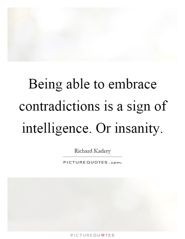 Being able to embrace contradictions is a sign of intelligence. Or insanity Picture Quote #1