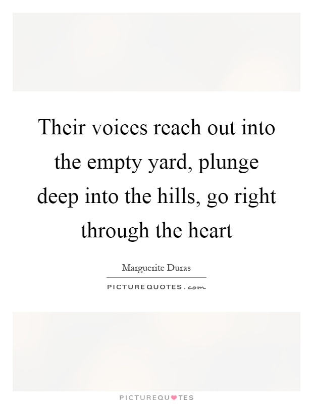 Their voices reach out into the empty yard, plunge deep into the hills, go right through the heart Picture Quote #1