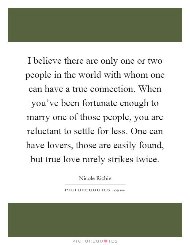 I believe there are only one or two people in the world with whom one can have a true connection. When you've been fortunate enough to marry one of those people, you are reluctant to settle for less. One can have lovers, those are easily found, but true love rarely strikes twice Picture Quote #1