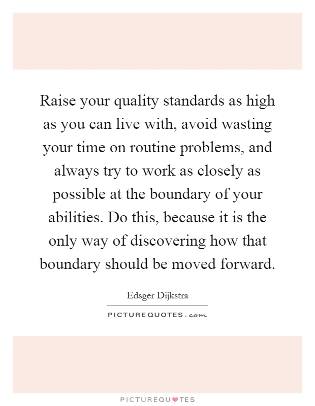 Raise your quality standards as high as you can live with, avoid wasting your time on routine problems, and always try to work as closely as possible at the boundary of your abilities. Do this, because it is the only way of discovering how that boundary should be moved forward Picture Quote #1