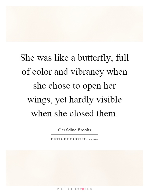 She was like a butterfly, full of color and vibrancy when she chose to open her wings, yet hardly visible when she closed them Picture Quote #1