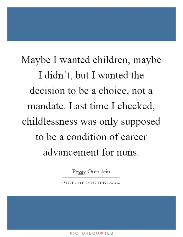 Maybe I wanted children, maybe I didn't, but I wanted the decision to be a choice, not a mandate. Last time I checked, childlessness was only supposed to be a condition of career advancement for nuns Picture Quote #1