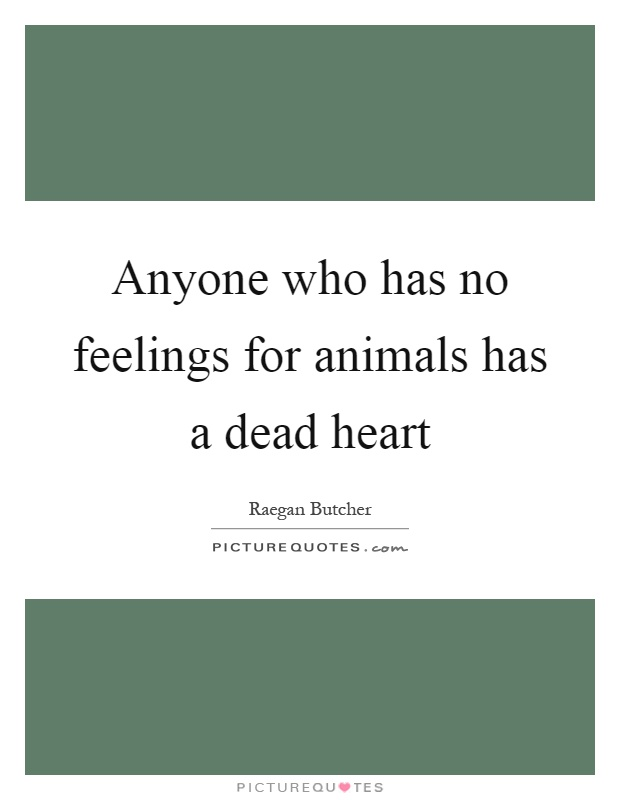 Anyone who has no feelings for animals has a dead heart Picture Quote #1