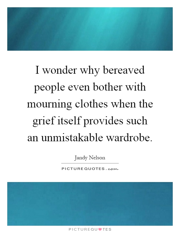 I wonder why bereaved people even bother with mourning clothes when the grief itself provides such an unmistakable wardrobe Picture Quote #1