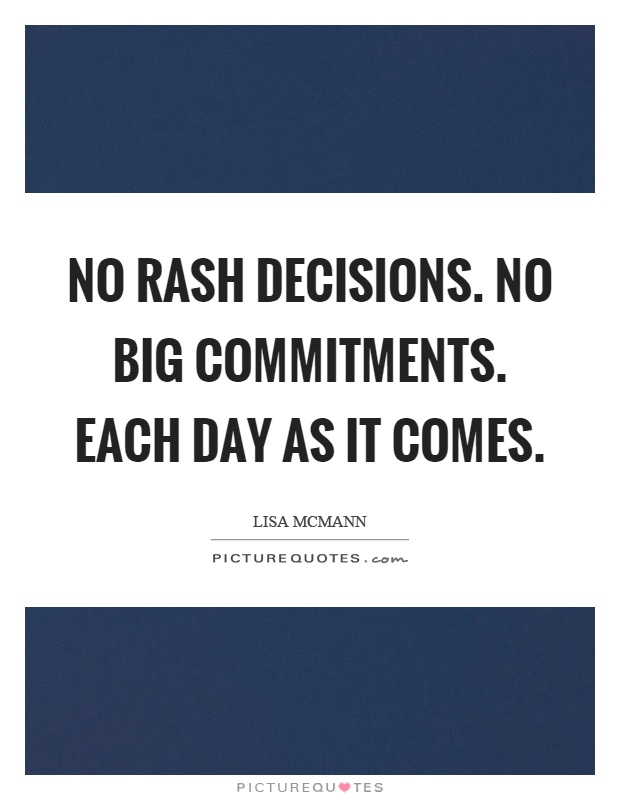 No rash decisions. No big commitments. Each day as it comes Picture Quote #1